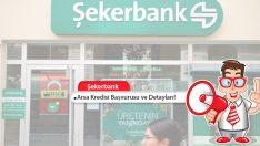 Şekerbank Arsa Kredisi Başvurusu ve Detayları