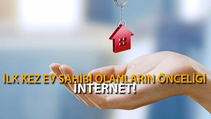 İlk Kez Ev Sahibi Olanların Önceliği İnternet