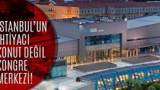 İstanbul'un İhtiyacı Konut Değil, Uluslararası Kongre Merkezi!