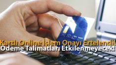 Kartlı Online İşlem Onayı Ertelendi! Ödeme Talimatları Etkilenmeyecek!
