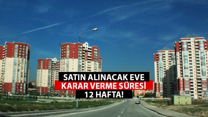 Türkiye'de Alınacak Eve Karar Verme Süresi 12 Hafta!