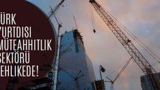 Türk Yurtdışı Müteahhitlik Sektörü Tehlikede!