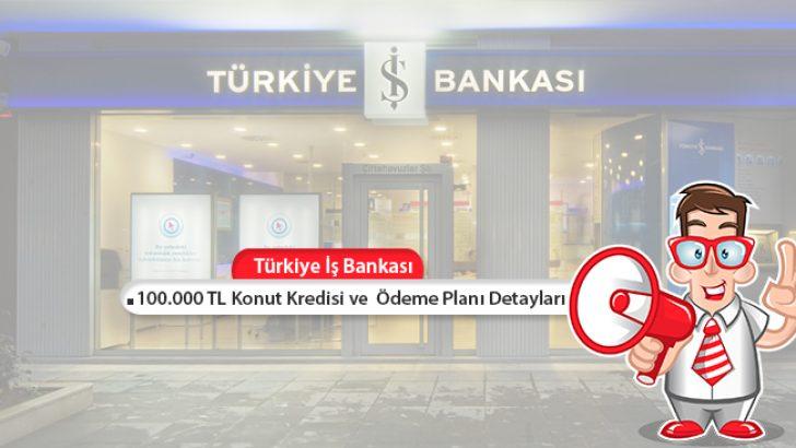 Türkiye İş Bankası'ndan 100.000 TL Konut Kredisi ve  Ödeme Planı Detayları