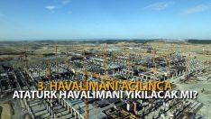 3. Havalimanı Açılınca Atatürk Havalimanı Yıkılacak Mı?