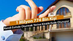 1 Milyon 774 Bin Kişi Kendi Evinde Oturmak Yerine Kiralık Evde Oturuyor!