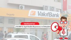 50.000 TL Vakıfbank Taşıt Kredisi ve Tüm Detayları!