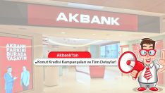 Akbank Konut Kredisi Kampanyaları ve Tüm Detayları