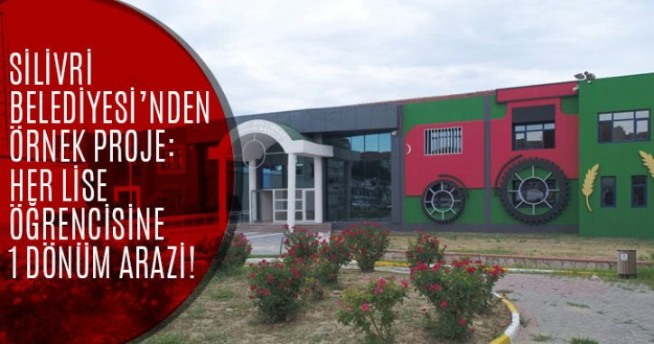 Silivri Belediyesinden Örnek Proje: Her Tarım Lisesi Öğrencisine 1 Dönüm Arazi!