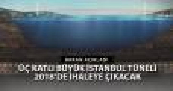 Üç Katlı Büyük İstanbul Tüneli İhalesi 2018'de
