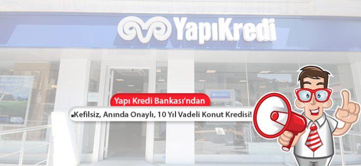 Yapı Kredi Bankası Konut Kredisi! Kefilsiz, Anında Onaylı, 10 Yıl Vadeli