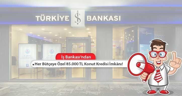 İş Bankası Her Bütçeye Uygun 85.000 TL Konut Kredisi!
